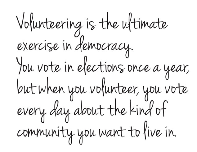 Volunteering is the ultimate exercise in democracy - You vote in elections once a year but when you volunteer, you vote every day about the kind of community you want to live in