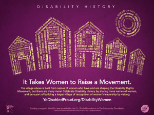 The village above is built from names of women who have and are shaping the Disability Rights Movement! Celebrate Disability History by sharing more names of women, and be a part of building a larger village of recognition of women's leadership by visiting yodisabledproud.org/disabilitywomen
