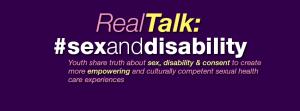 Real Talk - #SexandDisability Youth share truth about sex, disability & consent to create more empowering and culturally competent sexual health care experiences
