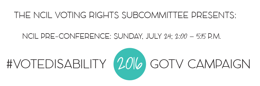 The NCIL Voting Rights Subcommittee Presents: #VOTEDISABILITY 2016 GOTV Campaign - NCIL Pre-Conference: Sunday, July 24; 2:00 – 5:15 P.M.