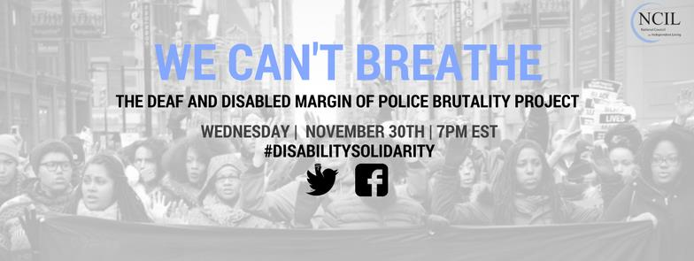 Background image of Black women holding a banner and leading a march. It includes Twitter, Facebook and NCIL logos. The text centered on the image reads WE CAN'T BREATHE: The Deaf and Disabled Margin of Police Brutality Project. The date and time listed is Wednesday, November 30th at 7pm EST. #DisabilitySolidarity