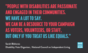 "Blue, red and red words on a black background with quote ""people with disabilities are passionate and engaged in their communities. We have a lot to say. We can be a resource to your campaign as voters, volunteers, or staff, but only if you treat us like equals."" White lettering at the bottom says ""Sarah Blahovec, Disability Vote Organizer, National Council on Independent Living,"" with the words She Should Run in the bottom right corner."""